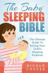 The Baby Sleeping Bible: The Ultimate Guide To Solving Your Child's Sleeping Problems - Nicole Cooper