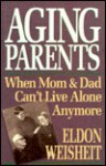 Aging Parents: When Mom and Dad Can't Live Alone Anymore - Eldon Weisheit