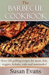 The Barbecue Cookbook: Over 120 grilling recipes for meat, fish, veggies, kebabs, rubs and marinades - Susan Evans