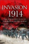 Invasion 1914: The Schelieffen Plan to the Battle of the Marne: Before the trenches - the first battles of World War I (General Military) - Ian Senior