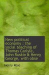 New political economy : the social teaching of Thomas Carlyle, John Ruskin & Henry George, with obse - Henry Rose