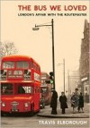 The Bus We Loved: London's Affair with the Routemaster - Travis Elborough