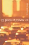 The Practice of Everyday Life - Michel de Certeau, Steven F. Rendall