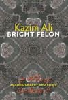 Bright Felon: Autobiography and Cities - Kazim Ali