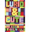 Lurid & Cute: A Novel - Adam Thirlwell