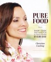 Pure Food: How to Shop, Cook and Have Fun in Your Kitchen Every Day - Christine Cushing, Bill Milne
