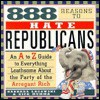 888 Reasons to Hate Republicans: A to Z Guide to Everything Loathsome about the Party of The.. - Barbara Lagowski, Rick Mumma