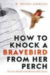 How To Knock A Bravebird From Her Perch - D. Bryant Simmons