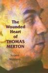 The Wounded Heart of Thomas Merton - Robert G. Waldron