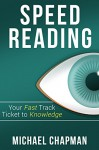 Speed Reading: Your Fast Track Ticket to Knowledge: Speed Reading, Speed Reading Practice, Speed Reading Techniques, Read Faster, Increase your Reading ... Reading Course, Speed Reading Exercises) - Michael Chapman, Mark Speer, Hanna Reading, Alan Speed Reading, Melody Speed Reading Techniques