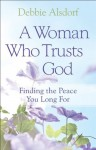 Woman Who Trusts God, A: Finding the Peace You Long For - Debbie Alsdorf