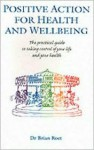 Positive Action for Health and Wellbeing: The Practical Guide to Taking Control of Your Life and Your Health - Brian Roet