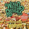 Would You Rather...? Terrifically Twisted: Over 300 Crazy Questions! - Justin Heimberg, David Gomberg