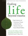 Finding Life Beyond Trauma: Using Acceptance and Commitment Therapy to Heal from Post-Traumatic Stress and Trauma-Related Proble (New Harbinger Self-Help Workbook) - Victoria Follette, Jacqueline Pistorello, Steven C. Hayes