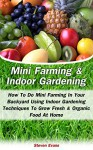 Mini Farming & Indoor Gardening: Mini Farming & Indoor Gardening For Beginners: How To Do Mini Farming In Your Backyard Using Indoor Gardening Techniques To Grow Fresh & Organic Food At Home - Steven Evans