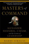 Masters of Command: Alexander, Hannibal, Caesar, and the Genius of Leadership - Barry Strauss