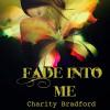 Fade into Me - Charity Bradford, Charity Bradford, Tia Sorensen