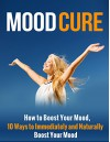 Mood Cure: How to Boost Your Mood, 10 Ways to Immediately and Naturally Boost Your Mood - Henry Lee