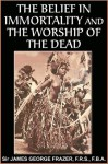 The Belief in Immortality and the Worship of the Dead - James George Frazer