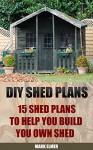 DIY Shed Plans: 15 Shed Plans to Help You Build Your Own Shed: (How To Build A Shed, DIY Shed) (Plans For Sheds, Sheds And Barns) - Mark Elmer