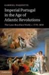 Imperial Portugal in the Age of Atlantic Revolutions: The Luso-Brazilian World, C.1770 1850 - Gabriel Paquette