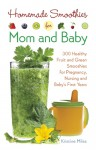 Homemade Smoothies for Mom and Baby: 300 Healthy Fruit and Green Smoothies for Pregnancy, Nursing and Baby�s First Years - Kristine Miles