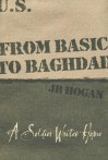 From Basic to Baghdad: A Soldier Writes Home - J.B. Hogan