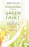 Stalking the Green Fairy: And Other Fantastic Adventures in Food and Drink - James Villas