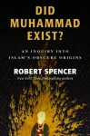 Did Muhammad Exist?: An Inquiry into Islam's Obscure Origins - Robert Spencer