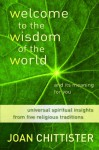 Welcome to the Wisdom of the World and Its Meaning for You: Universal Spiritual Insights Distilled from Five Religious Traditions - Joan D. Chittister