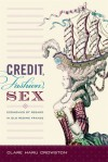 Credit, Fashion, Sex: Economies of Regard in Old Regime France - Clare Haru Crowston
