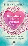 Himmlisch lieben und göttlich vögeln: Rituale und Seelenreisen für Vertrauen und Hingabe - Stefan Limmer