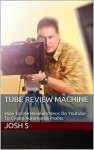 Tube Review Machine: How To Use Review Videos On Youtube To Create Automated Profits - Josh S