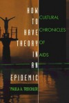 How to Have Theory in an Epidemic: Cultural Chronicles of AIDS - Paula A. Treichler