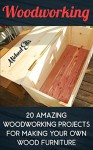 Woodworking: 20 Amazing Woodworking Projects For Making Your Own Wood Furniture: (Household Hacks, DIY Projects, DIY Crafts,Wood Pallet Projects, Woodworking, ... recycled crafts, recycle reuse renew) - Micheal Ellis