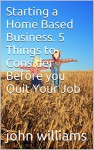 Starting a Home Based Business. 5 Things to Consider Before you Quit Your Job - john williams
