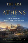 The Rise of Athens: The Story of the World's Greatest Civilization - Anthony Everitt