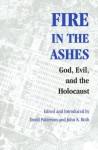 Fire in the Ashes: God, Evil, and the Holocaust - David Patterson
