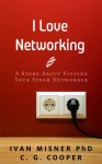 I Love Networking: ...And I Used To Hate It. - - - A Story About Finding Your Inner Networker (The Mentor Code) - Ivan Misner, C. G. Cooper, Karen Rought