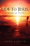 Ode to Jesus-A Book of Poems - John Garcia