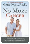 No More Cancer: A Complete Guide to Preventing, Treating, and Overcoming Cancer - Gary Null