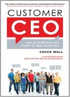 Customer CEO: How to Profit from the Power of Your Customers - Chuck Wall, Michael Port