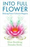 Into Full Flower: Making Peace Cultures Happen - Elise Boulding, Daisaku Ikeda