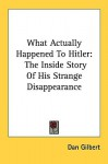 What Actually Happened to Hitler: The Inside Story of His Strange Disappearance - Dan Gilbert