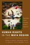 Human Rights in the Maya Region: Global Politics, Cultural Contentions, and Moral Engagements - Pedro Pitarch, Pedro Pitarch, Shannon Speed, Xochitl Leyva-Solano
