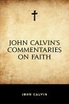 John Calvin's Commentaries on Faith - John Calvin