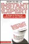How to Be an Instant Expert: 6 Steps to Being an Authority on Any Subject - Stephen J. Spignesi