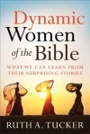 Dynamic Women of the Bible: What We Can Learn from Their Surprising Stories - Ruth A. Tucker