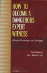 How to Become a Dangerous Expert Witness: Advanced Techniques and Strategies - Steven Babitsky