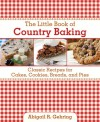 The Little Book of Country Baking: Classic Recipes for Cakes, Cookies, Breads, and Pies - Abigail R. Gehring